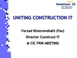 UNITING CONSTRUCTION IT Farzad Khosrowshahi (Faz) Director Construct IT @ CIC FRIK MEETING
