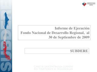 Informe de Ejecución Fondo Nacional de Desarrollo Regional,  al 30 de Septiembre de 2009