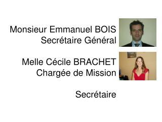 Monsieur Emmanuel BOIS Secrétaire Général  Melle Cécile BRACHET Chargée de Mission  Secrétaire