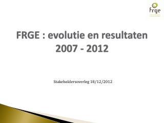 FRGE : evolutie en resultaten 2007 - 2012