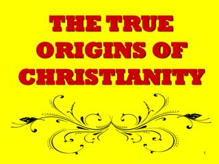 THE TRUE ORIGINS OF CHRISTIANITY