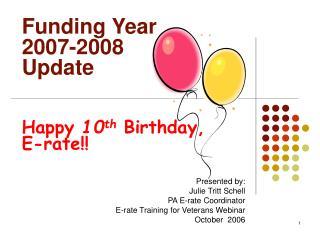 Funding Year  2007-2008 Update Happy  10 th  Birthday,  E-rate!!