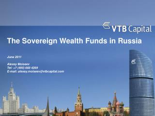 The Sovereign Wealth Funds in Russia   June 2011  Alexey Moiseev Tel: 7 495 660 4269 E-mail: alexey.moiseevvtbcapital