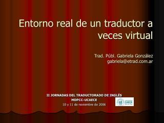 Entorno real de un traductor a veces virtual Trad. Públ. Gabriela González gabriela@etrad.ar