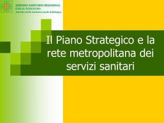 Il Piano Strategico e la rete metropolitana dei servizi sanitari