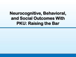 Neurocognitive, Behavioral, and Social Outcomes With PKU: Raising the Bar