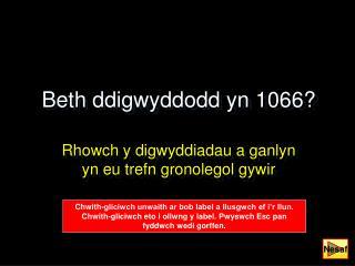 Beth ddigwyddodd yn 1066?