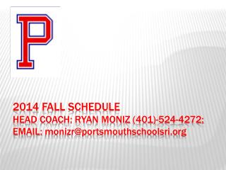 2014 Fall schedule Head Coach: Ryan  moniz  (401)-524-4272; EMAIL:  monizr@portsmouthschoolsri