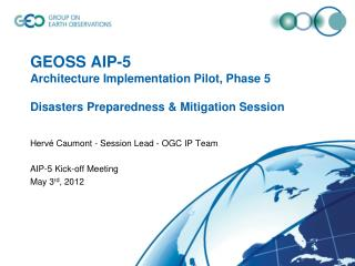 GEOSS AIP-5 Architecture Implementation Pilot, Phase 5 Disasters Preparedness & Mitigation Session