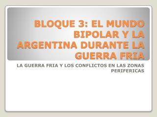 BLOQUE 3: EL MUNDO BIPOLAR Y LA ARGENTINA DURANTE LA GUERRA FRIA
