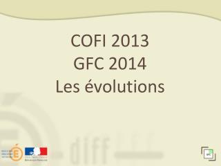 COFI 2013 GFC 2014 Les évolutions