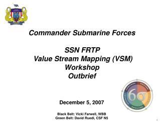 Commander Submarine Forces SSN FRTP   Value Stream Mapping (VSM)  Workshop Outbrief