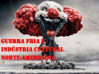 GUERRA FRIA E   INDÚSTRIA CULTURAL  NORTE-AMERICANA