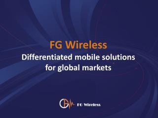FG Wireless Differentiated mobile solutions  for global markets
