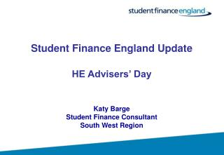Student Finance England Update  HE Advisers  Day    Katy Barge Student Finance Consultant South West Region