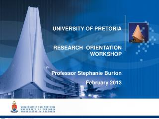 UNIVERSITY OF PRETORIA RESEARCH  ORIENTATION WORKSHOP  Professor Stephanie Burton February 2013