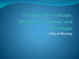 Chapter Three Image, Metaphor, Symbol, and Archetype