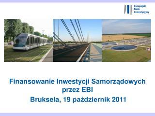 Finansowanie Inwestycji Samorządowych przez  EBI  Bruksela, 19 październik 2011