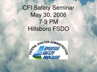 CFI Safety Seminar May 30, 2006 7-9 PM Hillsboro FSDO