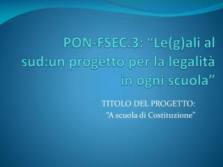 """PON-FSEC.3: """"Le(g)ali al sud:un progetto per la legalità in ogni scuola"""""""