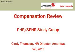 Compensation Review PHR/SPHR Study Group Cindy Thomson, HR Director, Ameritas Fall, 2013
