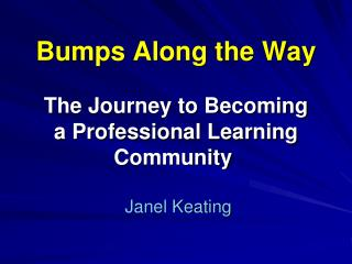 Bumps Along the Way  The Journey to Becoming a Professional Learning Community     Janel Keating