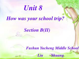 Unit 8 How was your school trip? Section B(II) Fushun Yucheng Middle School