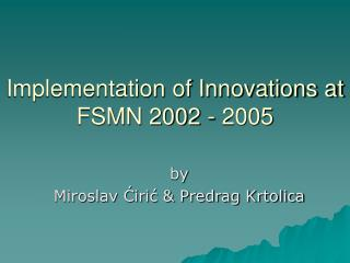 Implementation of Innovations at FSMN 2002 - 2005