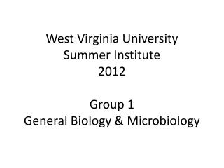 West Virginia University Summer Institute 2012 Group 1 General Biology & Microbiology
