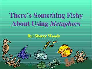 There's Something Fishy About Using  Metaphors