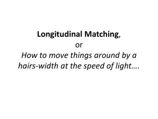 Longitudinal Matching ,  or How to move things around by a hairs-width at the speed of light….