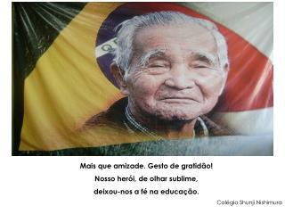 Mais que amizade. Gesto de gratidão! Nosso herói, de olhar sublime, deixou-nos a fé na educação.