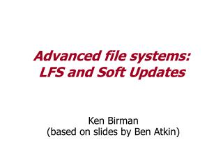 Advanced file systems:  LFS and Soft Updates