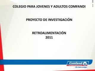 COLEGIO PARA JOVENES Y ADULTOS COMFANDI PROYECTO DE INVESTIGACIÓN RETROALIMENTACIÓN   2011
