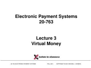 Electronic Payment Systems 20-763 Lecture 3 Virtual Money