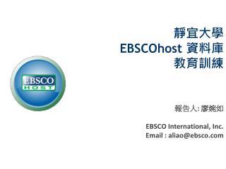 靜宜大學 EBSCOhost  資料庫 教育訓練 報告人 :  廖婉如  EBSCO International, Inc. Email : aliao@ebsco