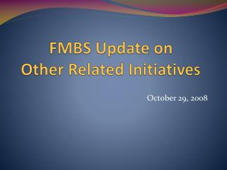 FMBS Update on  Other Related Initiatives