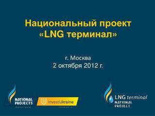 Национальный проект «LNG  терминал » г. Москва 2 октября  2012  г.