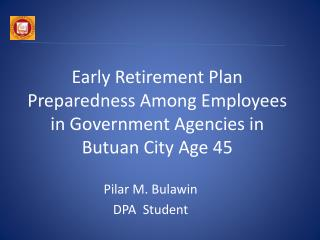 Early Retirement Plan Preparedness Among Employees in Government Agencies in Butuan City Age 45