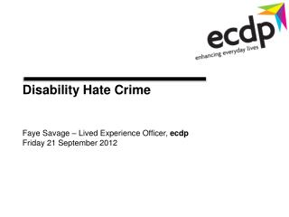 Disability Hate Crime Faye Savage – Lived Experience Officer,  ecdp Friday 21 September 2012