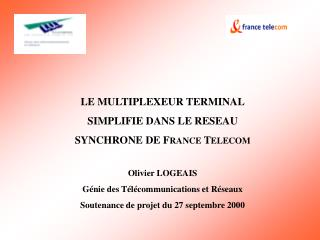 LE MULTIPLEXEUR TERMINAL SIMPLIFIE DANS LE RESEAU SYNCHRONE DE F RANCE  T ELECOM Olivier LOGEAIS