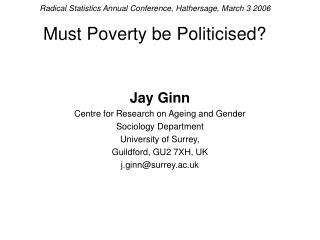 Radical Statistics Annual Conference, Hathersage, March 3 2006 Must Poverty be Politicised?
