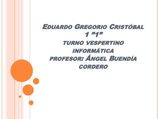 """Eduardo Gregorio Cristóbal 1 """"1"""" turno vespertino informática profesor: Ángel Buendía cordero"""