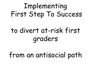 Implementing  First Step To Success  to divert at-risk first graders  from an antisocial path