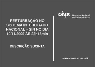 PERTURBAÇÃO NO SISTEMA INTERLIGADO NACIONAL – SIN NO DIA 10/11/2009 ÀS 22h13min DESCRIÇÃO SUCINTA