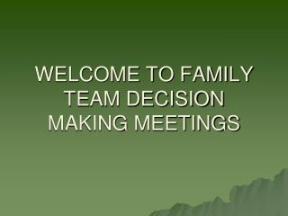 WELCOME TO FAMILY TEAM DECISION MAKING MEETINGS