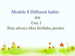 Module 8 Different habits 梁艳 Unit 1  Tony always likes birthday parties.