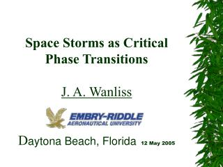 Space Storms as Critical Phase Transitions  J. A. Wanliss D aytona Beach, Florida 12 May 2005