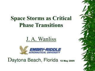 Space Storms as Critical Phase Transitions  J. A. Wanliss D aytona Beach, Florida 12 May 2005