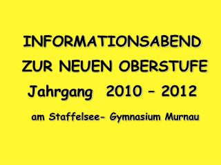 INFORMATIONSABEND ZUR NEUEN OBERSTUFE Jahrgang 2010 – 2012 am Staffelsee- Gymnasium Murnau